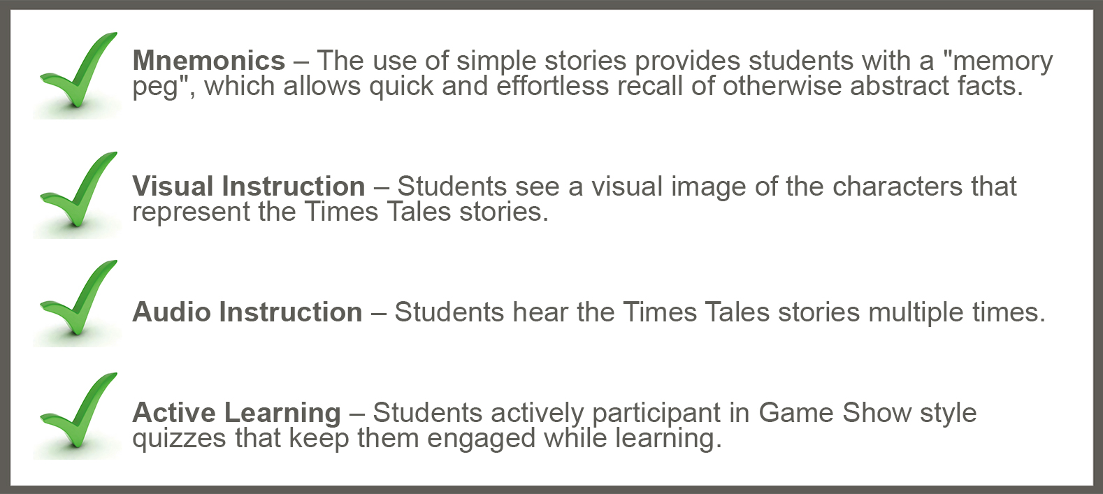 Times Tales uses mnemonics, visual instruction, audio instruction and active learning to help all learners memorize the times tables fast.