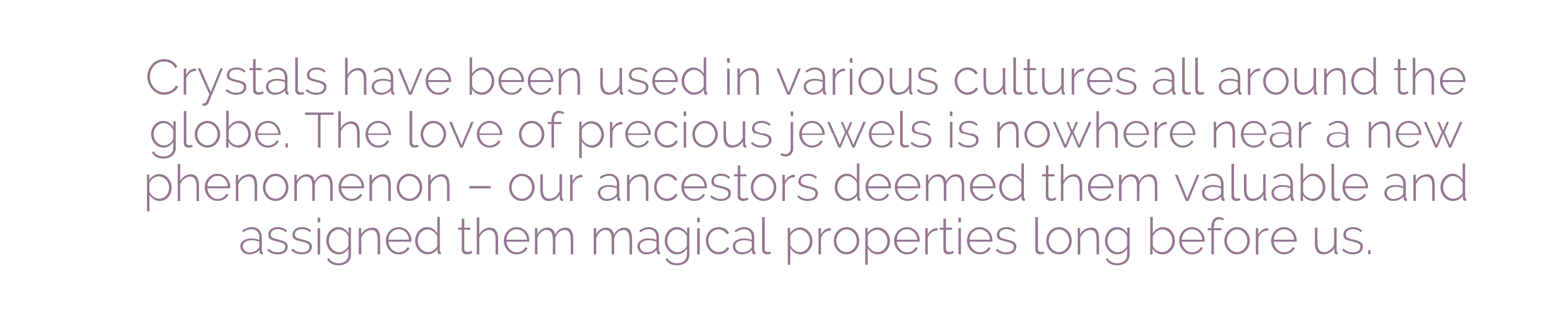 Crystals have been used in various cultures all around the globe. The love of precious jewels is nowhere near a new phenomenon – our ancestors deemed them valuable and assigned them magical properties long before us.