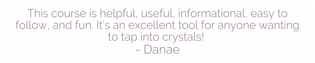 This course is helpful, useful, informational, easy to follow, and fun. It's an excellent tool for anyone wanting to tap into crystals! - Danae