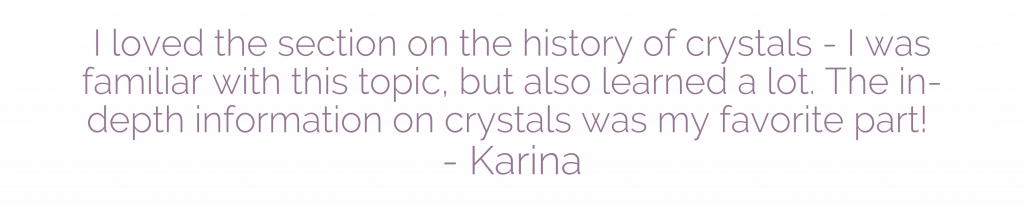 I loved the section on the history of crystals - I was familiar with this topic, but also learned a lot. The in-depth information on crystals was my favorite part! - Karina